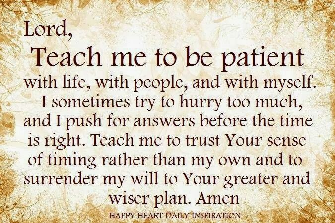 Patience... be careful praying for patience because more times ...