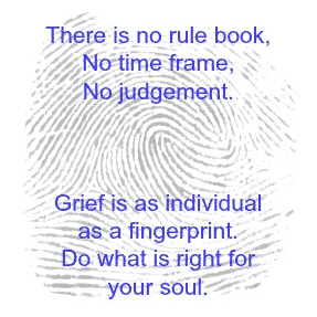 There is no rule book, no time frame, no judgement. Grief is as individual as a fingerprint. Do what is right for your soul.
