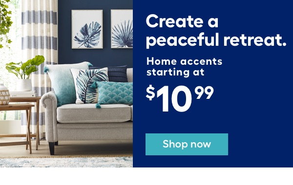 Create a peaceful retreat. Home accents starting at $10.99.
