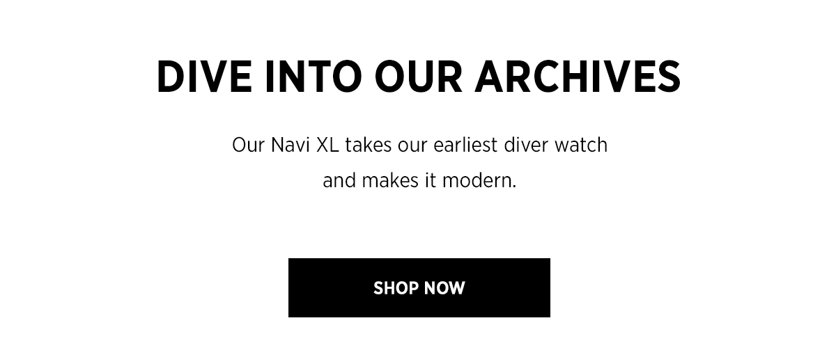 DIVE INTO OUR ARCHIVES Our Navi XL takes our earliest diver watch and makes it modern. | SHOP NOW ››