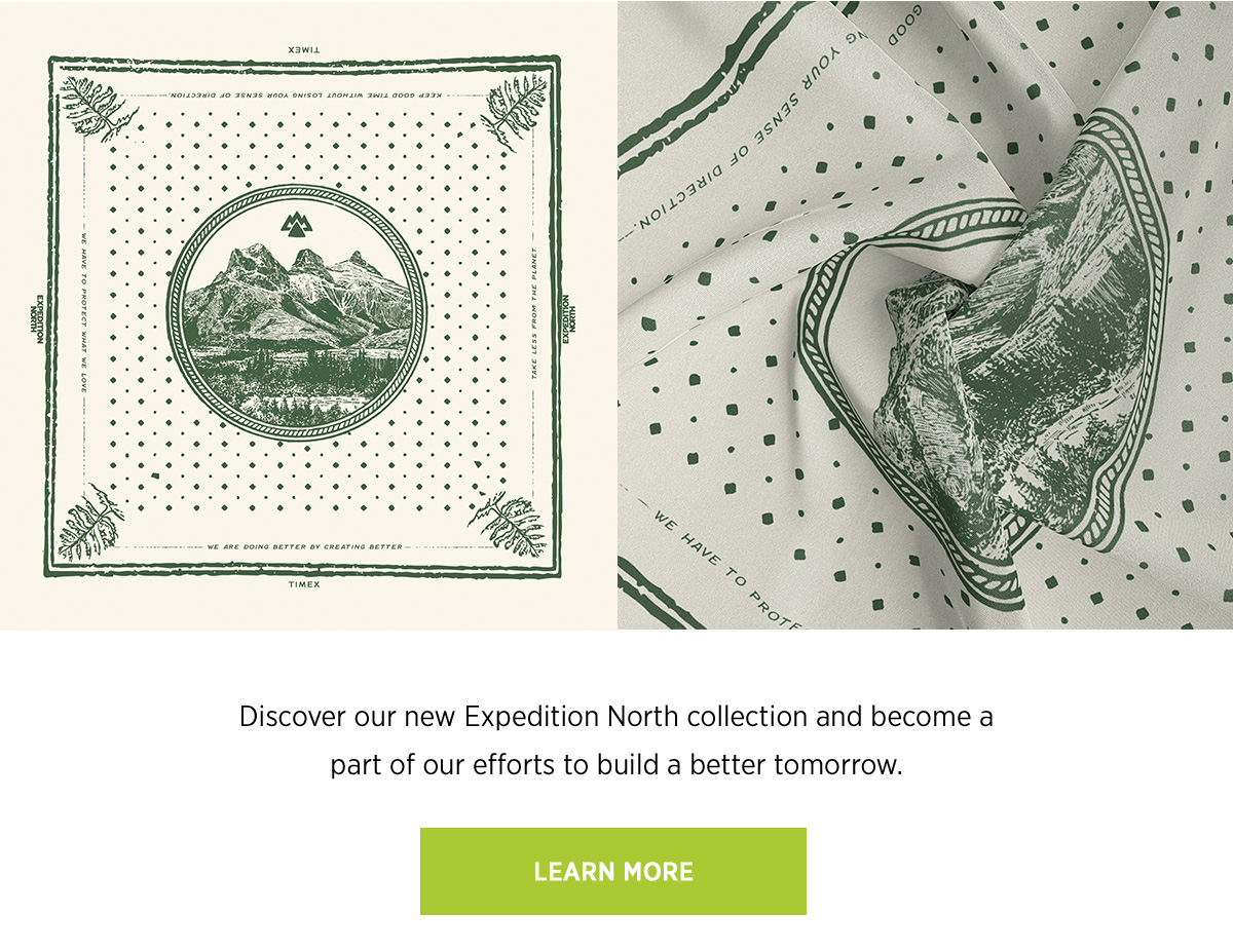 Discover our new Expedition North collection and become a part of our efforts to build a better tomorrow. | LEARN MORE