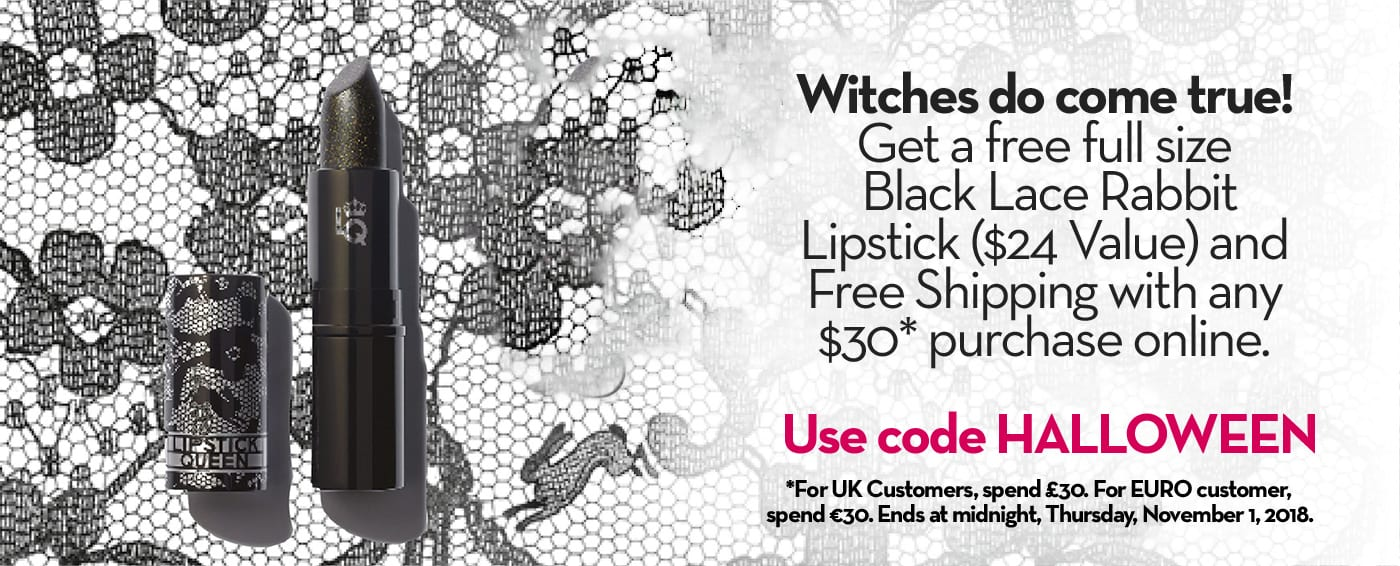 Witches do come true!Get a free full sizeBlack Lace RabbitLipstick ($24 Value) andFree Shipping with any$30* purchase online.Use code HALLOWEEN *For UK Customers, spend £30. For EURO customer,spend €30. Ends at midnight, Thursday, November 1, 2018.