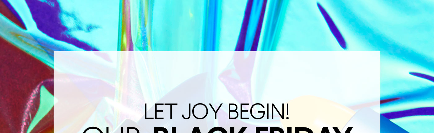 LET JOY BEGIN!OUR BLACK FRIDAY EVENT IS HERE!$10 OFFWhen you spend $40 or more.Plus, free shipping!SHOP NOWOnline only. Limited time. No offer code required.*UK customers, get £10 off any £40.EURO customers, get €10 off €40.