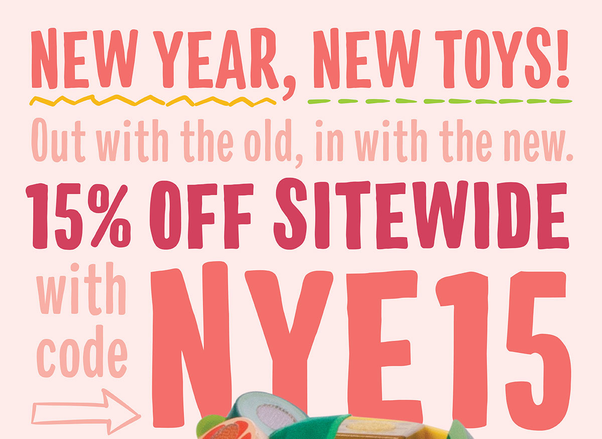 New Year, New Toys! Out with the old, in with the new. 15% OFF sitewide with code NYE15.