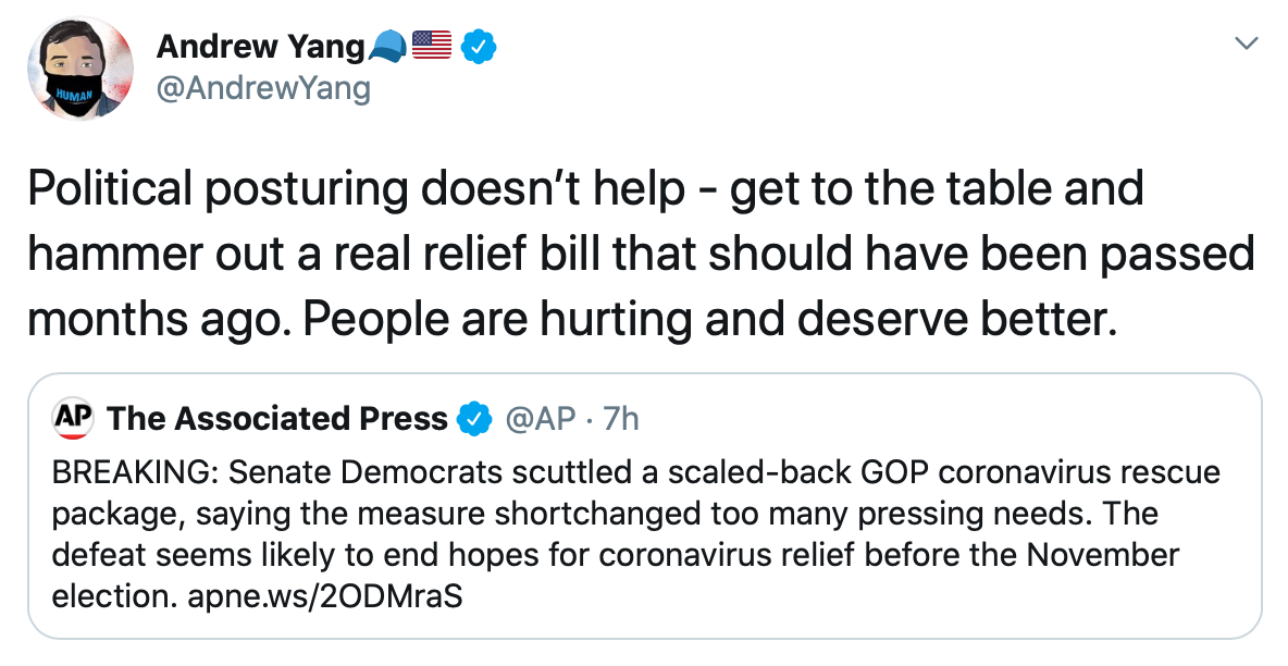 "A tweet from @AndrewYang reads ""Political posturing doesn't help - get to the table and hammer out a real relief bill that should have been passed months ago. People are hurting and deserve better."" Yang's tweet is in response to an AP report that no coronavirus relief deal is likely before the November election."