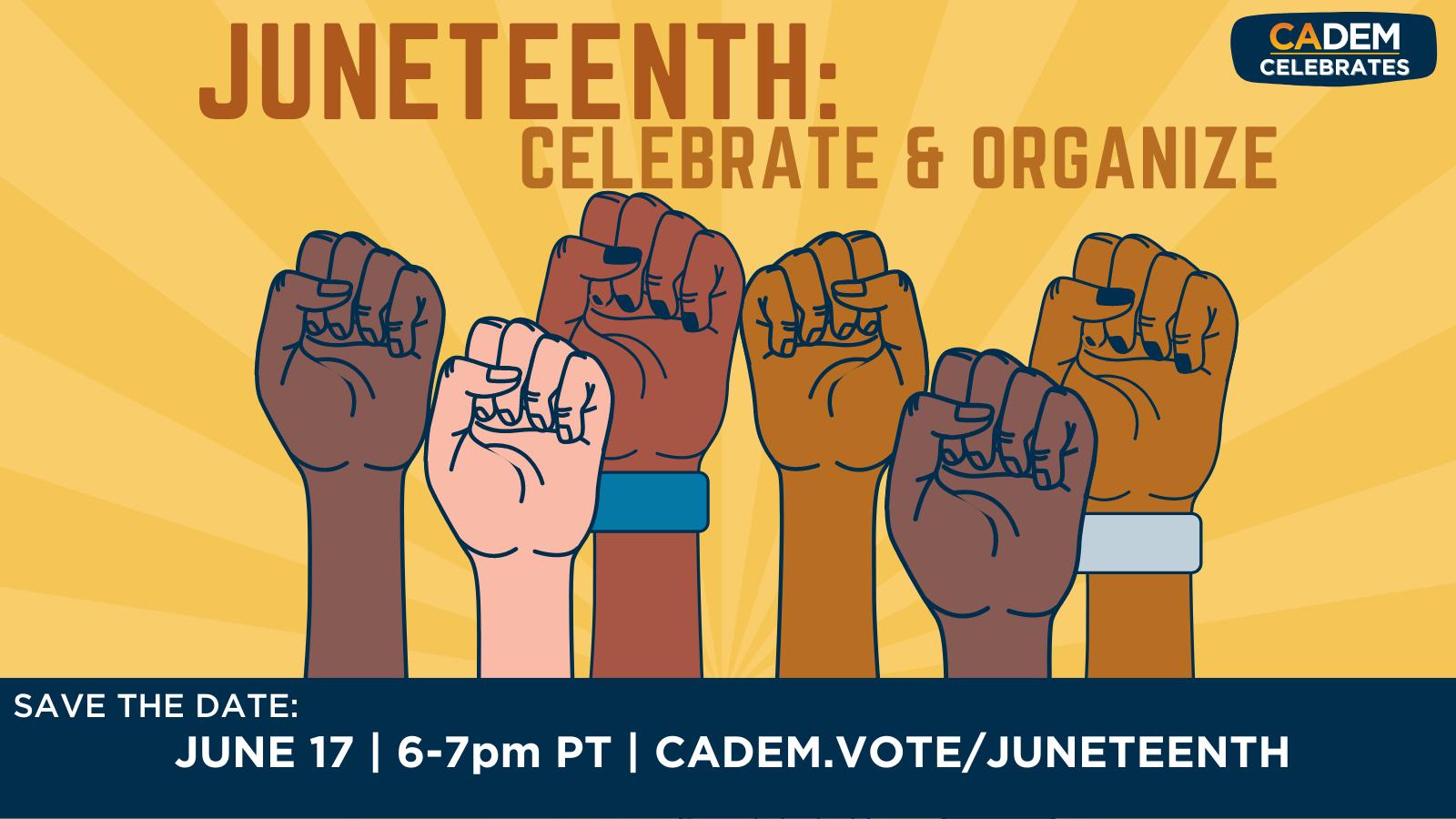 Juneteenth: Celebrate & Organize. Save the date: June 17 | 6-7 PM PST | cadem.vote/juneteenth