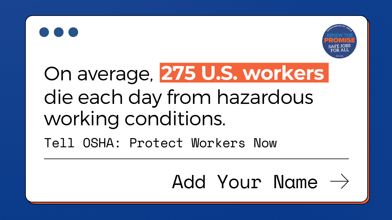 On average, 275 U.S. workers die each day from hazardous working conditions. Tell OSHA: Protect workers now. Add your name. Renew the promise. Safe jobs for all.