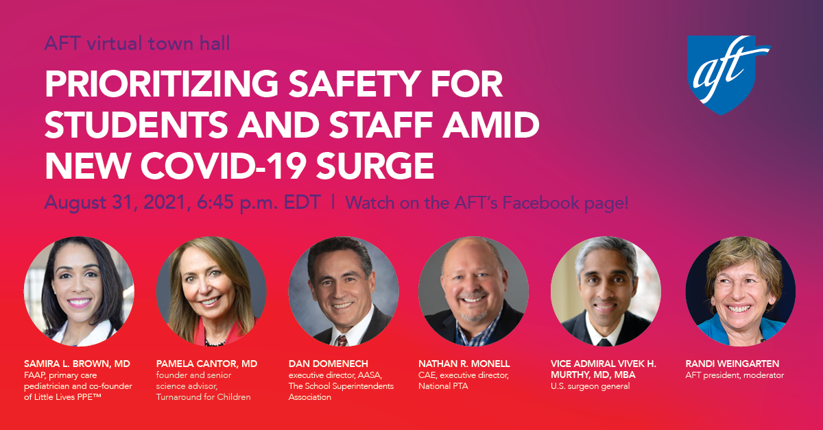 AFT virtual town hall. Prioritizing safety for students and staff amid new COVID-19 surge. Aug. 31, 2021, 6:45 p.m. ET. Watch on the AFT's Facebook page! Samira L. Brown, MD, FAAP, primary care pediatrician and co-founder of Little Lives PPE™. Pamela Cantor, MD, founder and senior science adviser, Turnaround for Children. Dan Domenech, executive director, AASA, The School Superintendents Association. Nathan R. Monell, CAE, executive director, National PTA. Vice Admiral Vivek H. Murthy, MD, MBA, U.S. surgeon general. Randi Weingarten, AFT president, moderator.