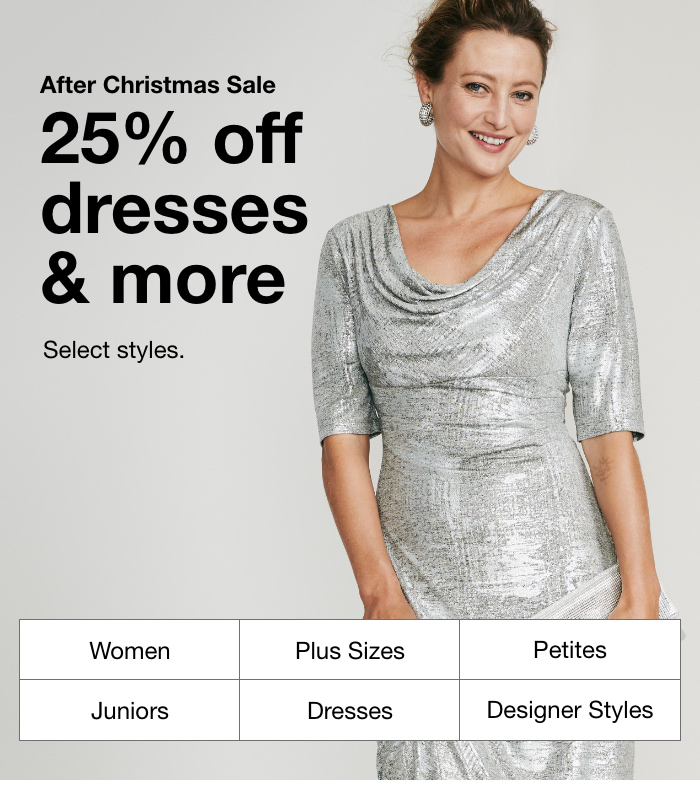 After Christmas Sale, 25% Off Dresses & More, Select Styles.Women, Plus Sizes, Petite, Juniors, Dresses, Designer Styles