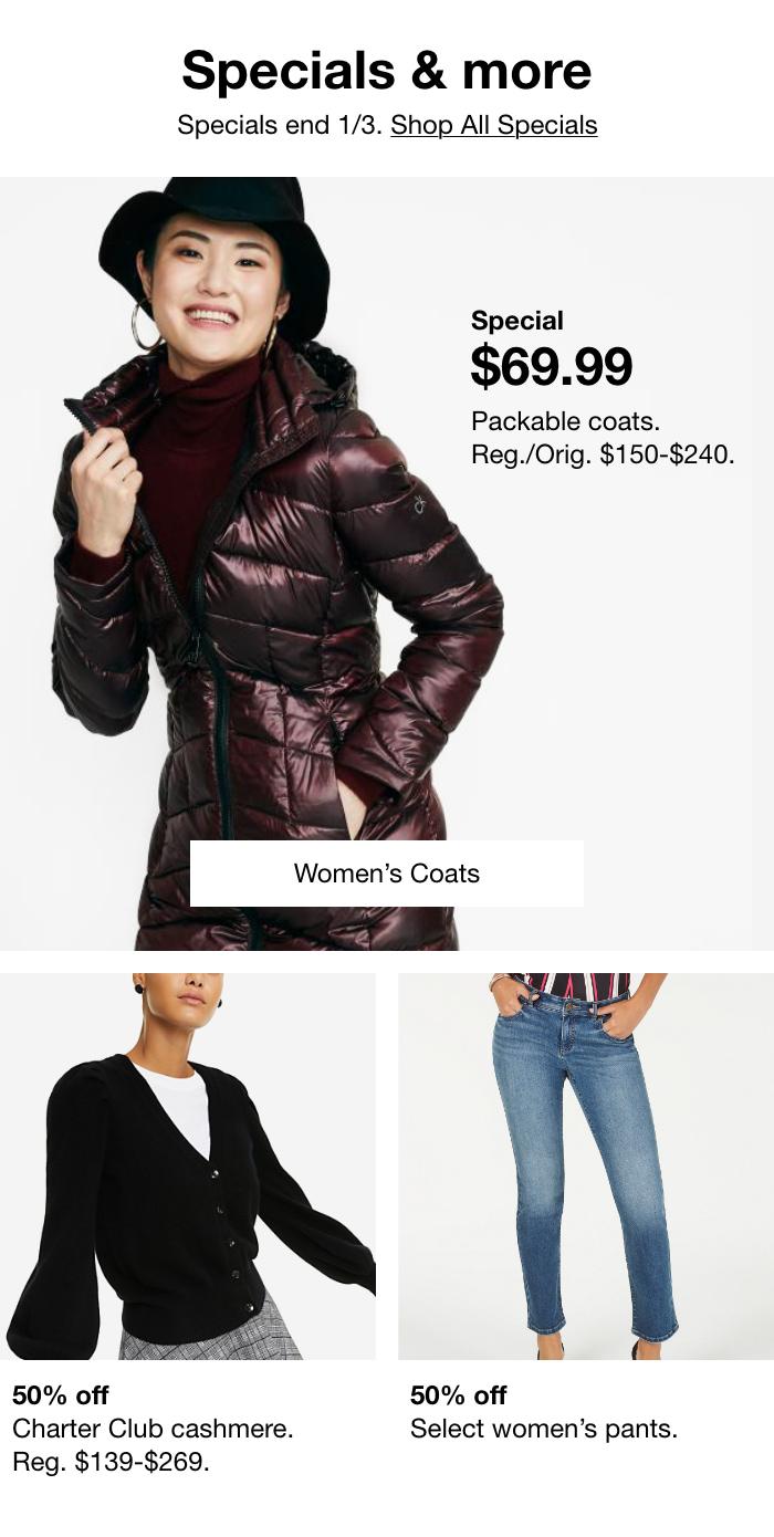 Specials & More, Specials End 1/3. Shop All Specials,Special $69.99 Packable Coats, Reg./Orig. $150-$240,Women's Coats,50% Off Charter Club Cashmere, Reg. $139-$269.50% Off Select Women's Pants