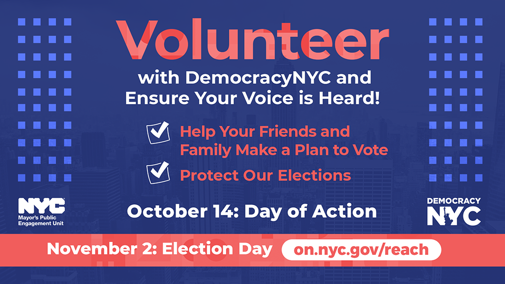 A blue and red graphic with text that reads Volunteer with DemocracyNYC and Ensure Your Voice is Heard! - Help Your Friends and Family Make A plan to Vote - Protect Our Elections October 14: Day of Action November 2: Election Day on.nyc.gov/reach