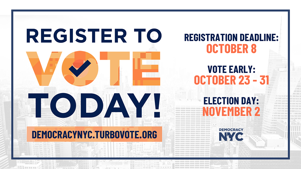 Graphic reads, register to vote today! In the O in vote there is a check mark. Graphic continues with a link to register to vote at democracy NYC dot turbotvote dot org. Registration deadline is October 8, vote early from October 23-31, election day will be on November 2. Faded in the background is the New York City skyline.