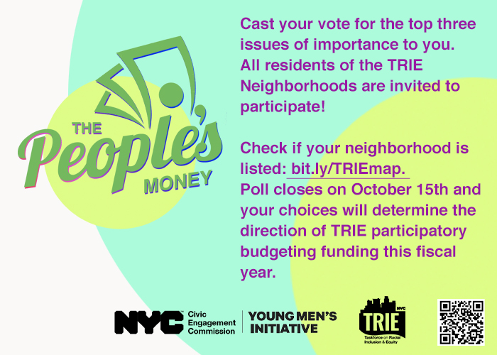 post card image with the following text: Cast your vote for the top three issues of importance to you. All residents of the TRIE Neighborhoods are invited to participate! Check if your neighborhood is listed: bit.ly/TRIEmap. Poll closes on October 15th and your choices will determine the direction of TRIE participatory budgeting funding this fiscal year. Logos for the NYC Civic Engagement Commission, Young Men's Initiative, Taskforce for Racial Equity and Inclusion (TRIE), and a QR Code for the bit.ly link are included on a background of white, blue, and green pastel colors